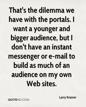 That's the dilemma we have with the portals. I want a younger and bigger audience, but I don't have an instant messenger or e-mail to build as much of an audience on my own Web sites.