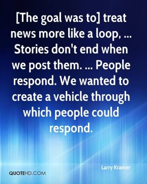 [The goal was to] treat news more like a loop, ... Stories don't end when we post them. ... People respond. We wanted to create a vehicle through which people could respond.