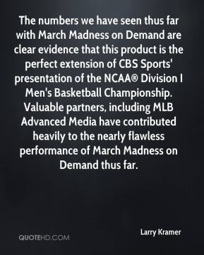 The numbers we have seen thus far with March Madness on Demand are clear evidence that this product is the perfect extension of CBS Sports' presentation of the NCAA® Division I Men's Basketball Championship. Valuable partners, including MLB Advanced Media have contributed heavily to the nearly flawless performance of March Madness on Demand thus far.