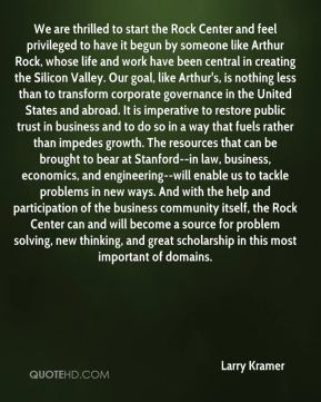 We are thrilled to start the Rock Center and feel privileged to have it begun by someone like Arthur Rock, whose life and work have been central in creating the Silicon Valley. Our goal, like Arthur's, is nothing less than to transform corporate governance in the United States and abroad. It is imperative to restore public trust in business and to do so in a way that fuels rather than impedes growth. The resources that can be brought to bear at Stanford--in law, business, economics, and engineering--will enable us to tackle problems in new ways. And with the help and participation of the business community itself, the Rock Center can and will become a source for problem solving, new thinking, and great scholarship in this most important of domains.