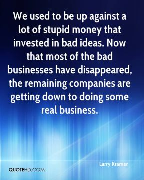 We used to be up against a lot of stupid money that invested in bad ideas. Now that most of the bad businesses have disappeared, the remaining companies are getting down to doing some real business.
