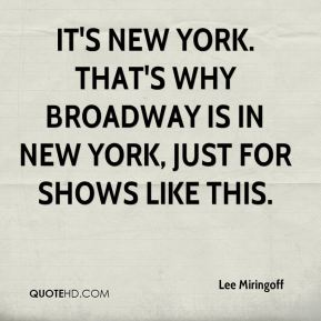 Lee Miringoff  - It's New York. That's why Broadway is in New York, just for shows like this.