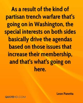 Leon Panetta  - As a result of the kind of partisan trench warfare that's going on in Washington, the special interests on both sides basically drive the agendas based on those issues that increase their membership, and that's what's going on here.