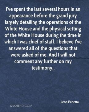 Leon Panetta  - I've spent the last several hours in an appearance before the grand jury largely detailing the operations of the White House and the physical setting of the White House during the time in which I was chief of staff. I believe I've answered all of the questions that were asked of me. And I will not comment any further on my testimony.