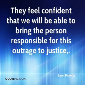 Leon Panetta  - They feel confident that we will be able to bring the person responsible for this outrage to justice.