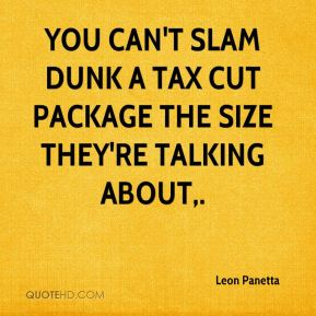 Leon Panetta  - You can't slam dunk a tax cut package the size they're talking about.