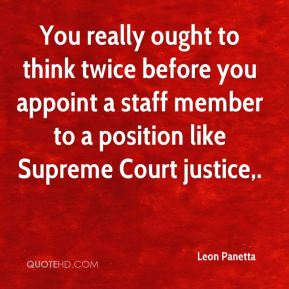 Leon Panetta  - You really ought to think twice before you appoint a staff member to a position like Supreme Court justice.