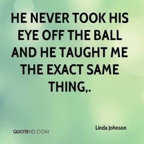He never took his eye off the ball and he taught me the exact same thing.