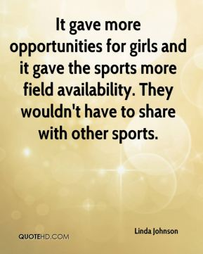 Linda Johnson  - It gave more opportunities for girls and it gave the sports more field availability. They wouldn't have to share with other sports.
