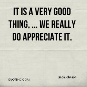 It is a very good thing, ... We really do appreciate it.