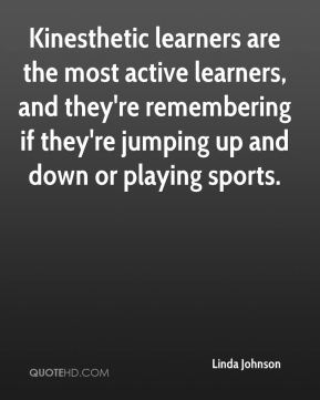 Kinesthetic learners are the most active learners, and they're remembering if they're jumping up and down or playing sports.