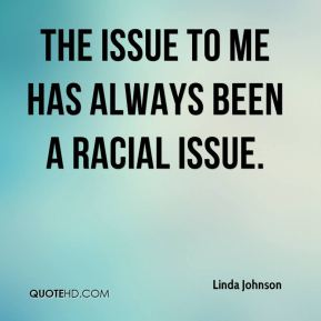 The issue to me has always been a racial issue.