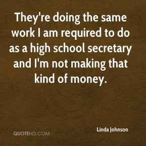 Linda Johnson  - They're doing the same work I am required to do as a high school secretary and I'm not making that kind of money.