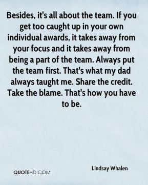 Lindsay Whalen  - Besides, it's all about the team. If you get too caught up in your own individual awards, it takes away from your focus and it takes away from being a part of the team. Always put the team first. That's what my dad always taught me. Share the credit. Take the blame. That's how you have to be.