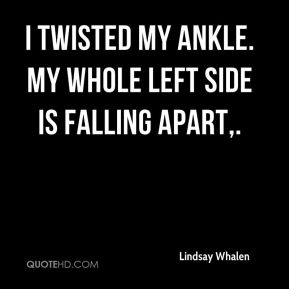 I twisted my ankle. My whole left side is falling apart.