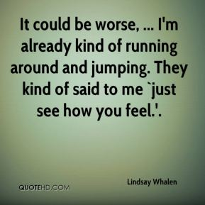 Lindsay Whalen  - It could be worse, ... I'm already kind of running around and jumping. They kind of said to me `just see how you feel.'.