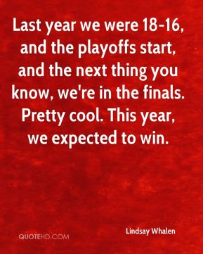 Last year we were 18-16, and the playoffs start, and the next thing you know, we're in the finals. Pretty cool. This year, we expected to win.