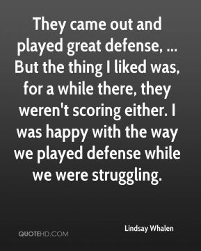 They came out and played great defense, ... But the thing I liked was, for a while there, they weren't scoring either. I was happy with the way we played defense while we were struggling.