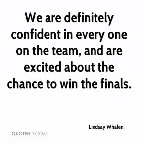 We are definitely confident in every one on the team, and are excited about the chance to win the finals.