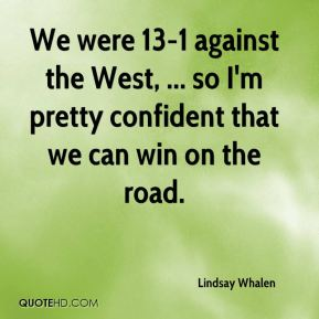 We were 13-1 against the West, ... so I'm pretty confident that we can win on the road.