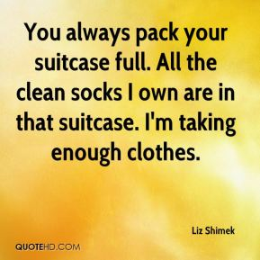 Liz Shimek  - You always pack your suitcase full. All the clean socks I own are in that suitcase. I'm taking enough clothes.