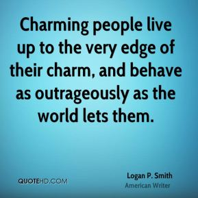 Logan P. Smith - Charming people live up to the very edge of their charm, and behave as outrageously as the world lets them.