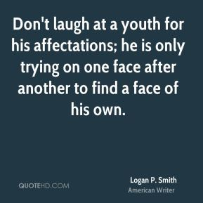 Logan P. Smith - Don't laugh at a youth for his affectations; he is only trying on one face after another to find a face of his own.