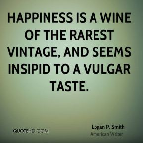 Happiness is a wine of the rarest vintage, and seems insipid to a vulgar taste.