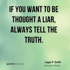 Logan P. Smith - If you want to be thought a liar, always tell the truth.