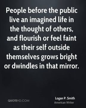 People before the public live an imagined life in the thought of others, and flourish or feel faint as their self outside themselves grows bright or dwindles in that mirror.