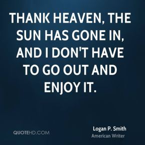 Logan P. Smith - Thank Heaven, the sun has gone in, and I don't have to go out and enjoy it.