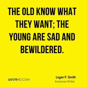 The old know what they want; the young are sad and bewildered.
