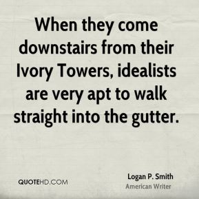 Logan P. Smith - When they come downstairs from their Ivory Towers, idealists are very apt to walk straight into the gutter.
