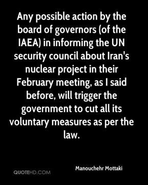 Manouchehr Mottaki  - Any possible action by the board of governors (of the IAEA) in informing the UN security council about Iran's nuclear project in their February meeting, as I said before, will trigger the government to cut all its voluntary measures as per the law.