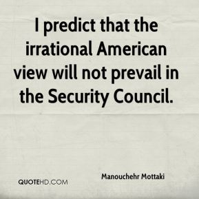 Manouchehr Mottaki  - I predict that the irrational American view will not prevail in the Security Council.