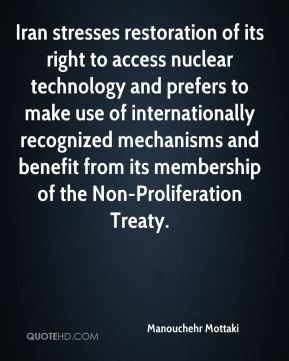 Manouchehr Mottaki  - Iran stresses restoration of its right to access nuclear technology and prefers to make use of internationally recognized mechanisms and benefit from its membership of the Non-Proliferation Treaty.