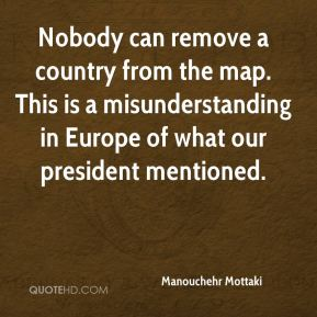 Manouchehr Mottaki  - Nobody can remove a country from the map. This is a misunderstanding in Europe of what our president mentioned.