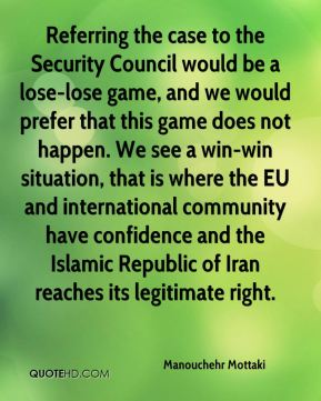 Referring the case to the Security Council would be a lose-lose game, and we would prefer that this game does not happen. We see a win-win situation, that is where the EU and international community have confidence and the Islamic Republic of Iran reaches its legitimate right.