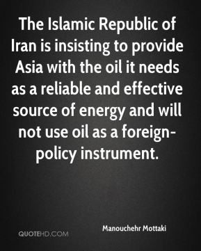 Manouchehr Mottaki  - The Islamic Republic of Iran is insisting to provide Asia with the oil it needs as a reliable and effective source of energy and will not use oil as a foreign-policy instrument.