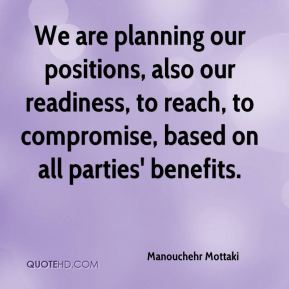 Manouchehr Mottaki  - We are planning our positions, also our readiness, to reach, to compromise, based on all parties' benefits.