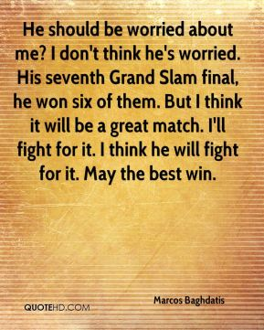 Marcos Baghdatis  - He should be worried about me? I don't think he's worried. His seventh Grand Slam final, he won six of them. But I think it will be a great match. I'll fight for it. I think he will fight for it. May the best win.