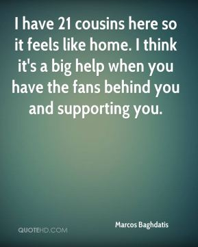 I have 21 cousins here so it feels like home. I think it's a big help when you have the fans behind you and supporting you.