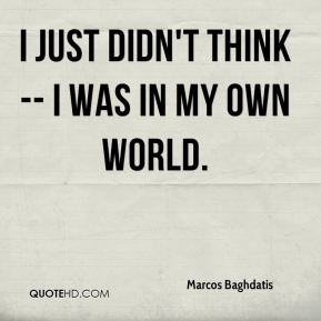 I just didn't think -- I was in my own world.