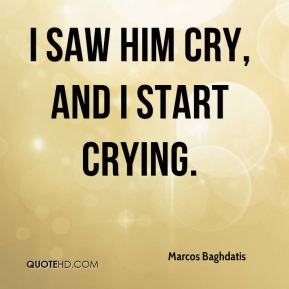 Marcos Baghdatis  - I saw him cry, and I start crying.