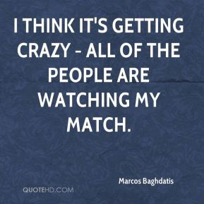 Marcos Baghdatis  - I think it's getting crazy - all of the people are watching my match.