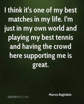 I think it's one of my best matches in my life. I'm just in my own world and playing my best tennis and having the crowd here supporting me is great.