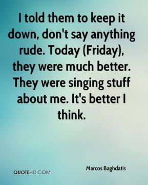 I told them to keep it down, don't say anything rude. Today (Friday), they were much better. They were singing stuff about me. It's better I think.