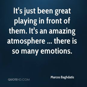 Marcos Baghdatis  - It's just been great playing in front of them. It's an amazing atmosphere ... there is so many emotions.