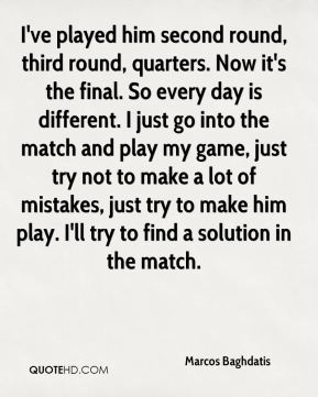 Marcos Baghdatis  - I've played him second round, third round, quarters. Now it's the final. So every day is different. I just go into the match and play my game, just try not to make a lot of mistakes, just try to make him play. I'll try to find a solution in the match.