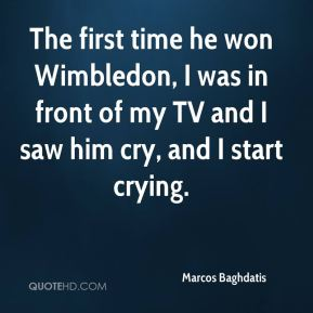 Marcos Baghdatis  - The first time he won Wimbledon, I was in front of my TV and I saw him cry, and I start crying.